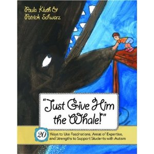 Just Give Him the Whale: 20 Ways to Use Fascinations, Areas of Expertise, and Strengths to Support Students with Autism