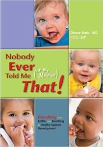 Nobody Ever Told Me (or my Mother) That! Everything from Bottles and Breathing to Healthy Speech Development by Diane Bahr, MS, CCC-SLP, CIMI.