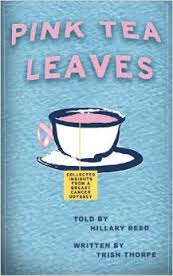 Pink Tea Leaves: Collected Insights from a Breast Cancer Odyssey by Trish Thorpe and Hillary Reed (Aug 22, 2013)
